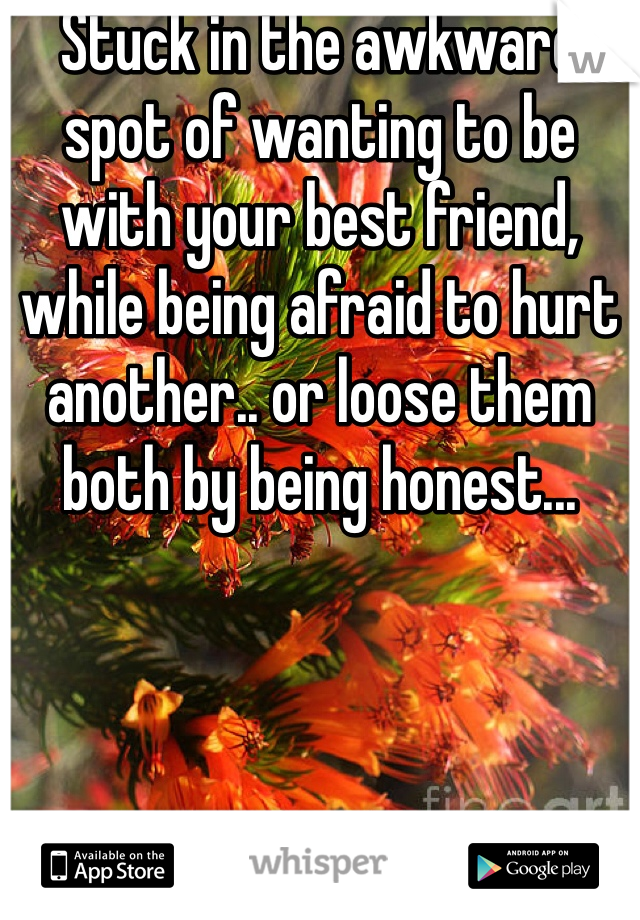 Stuck in the awkward spot of wanting to be with your best friend, while being afraid to hurt another.. or loose them both by being honest...