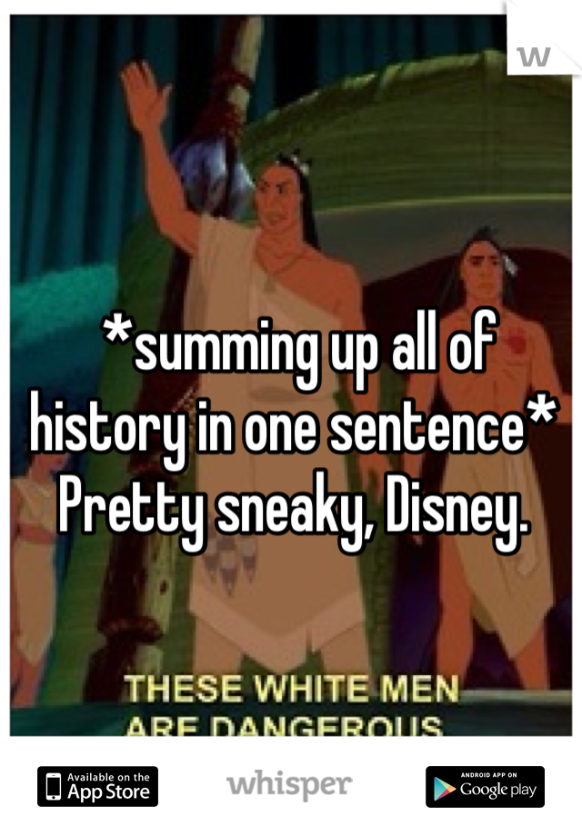 *summing up all of history in one sentence* Pretty sneaky, Disney.