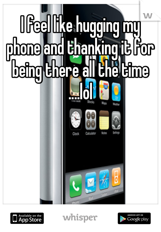 I feel like hugging my phone and thanking it for being there all the time ....lol