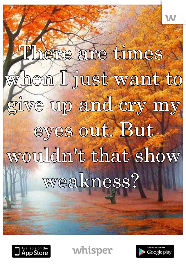 There are times when I just want to give up and cry my eyes out. But wouldn't that show weakness?