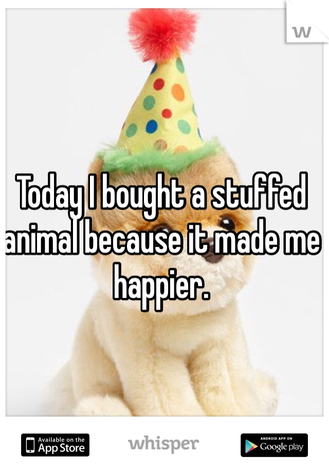 Today I bought a stuffed animal because it made me happier.