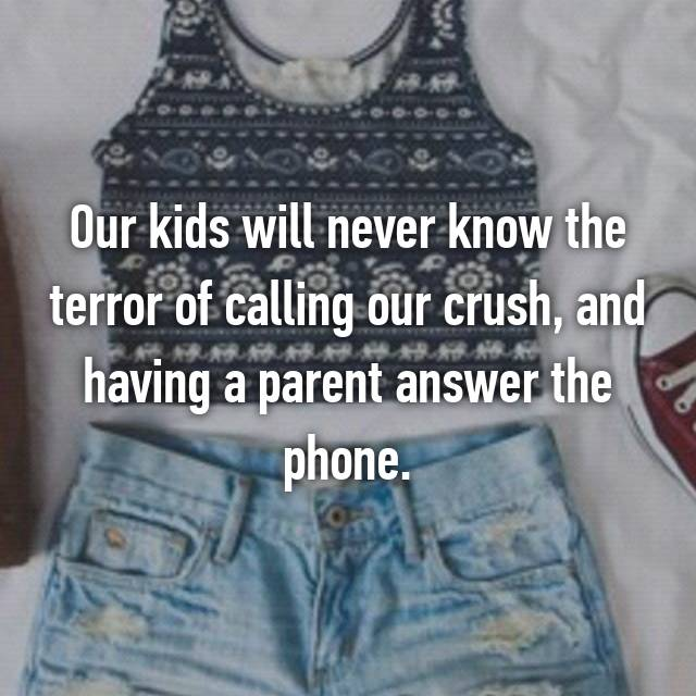 Our kids will never know the terror of calling our crush, and having a parent answer the phone.