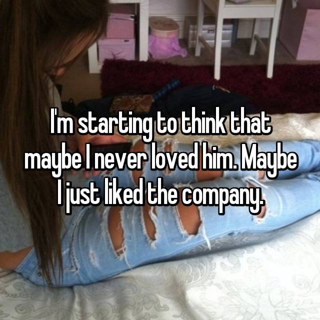 I'm starting to think that maybe I never loved him. Maybe I just liked the company.