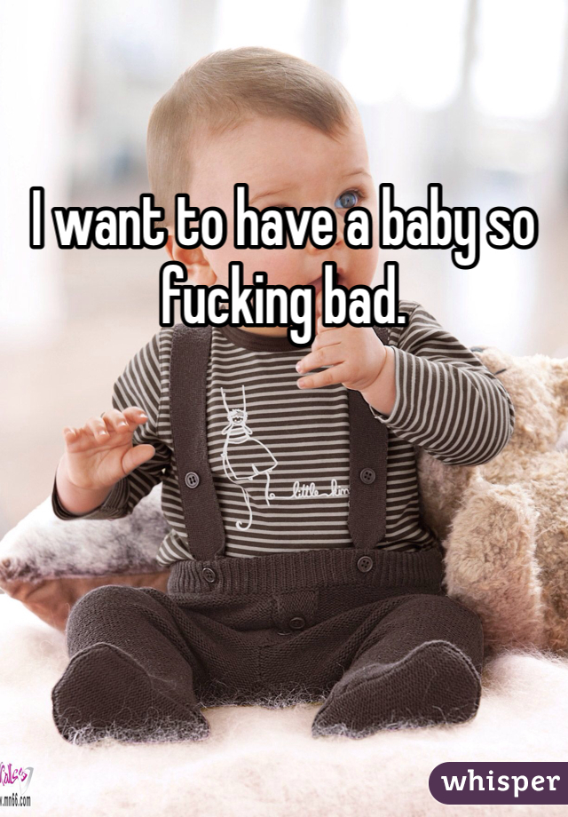 I want to have a baby so fucking bad.