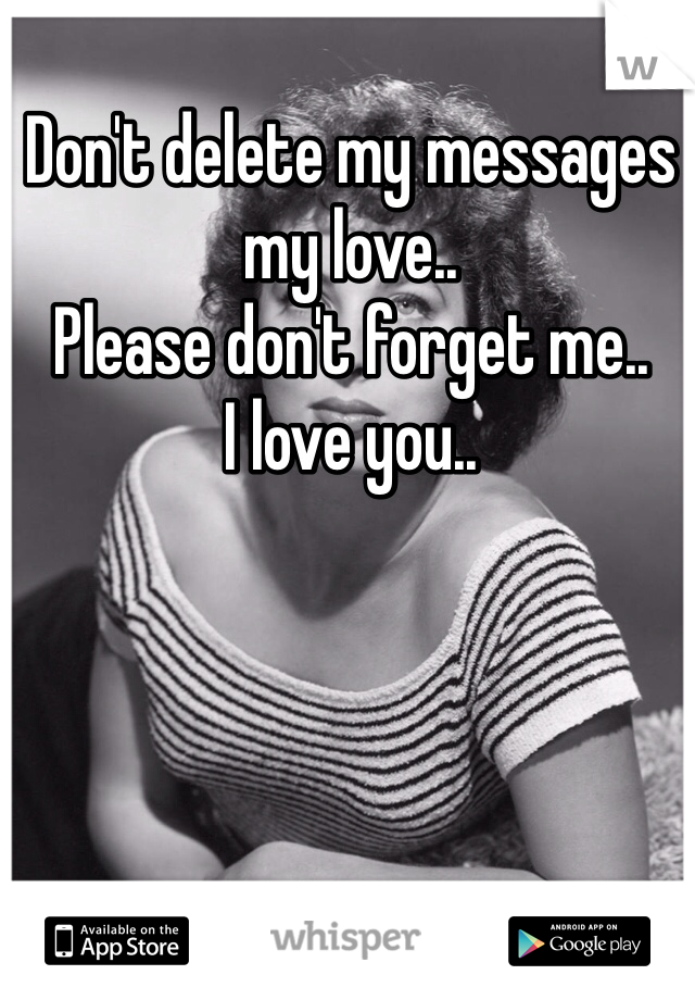 Dont Delete My Messages My Love Please Dont Forget Me I Love You