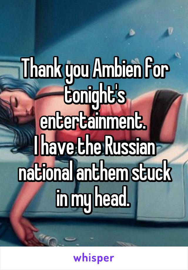 Thank you Ambien for tonight's entertainment.  I have the Russian national anthem stuck in my head.