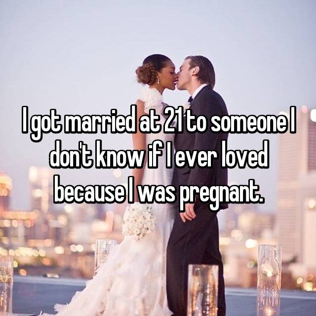 I got married at 21 to someone I don't know if I ever loved because I was pregnant.