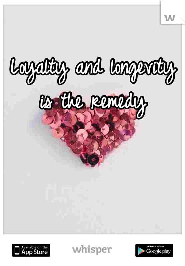 Loyalty and longevity is the remedy