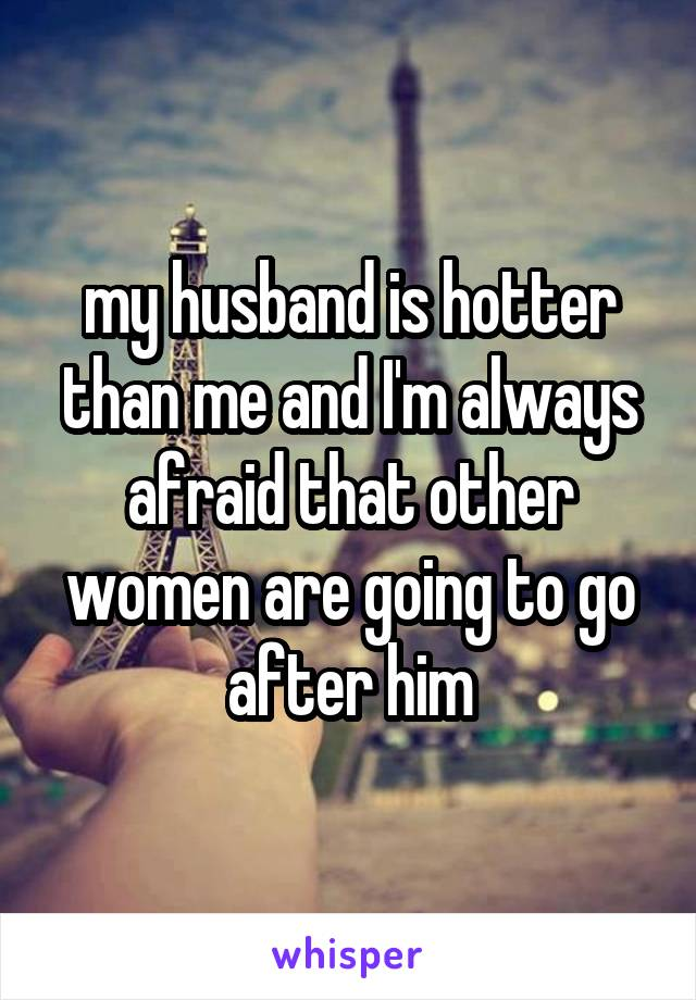 my husband is hotter than me and I'm always afraid that other women are going to go after him