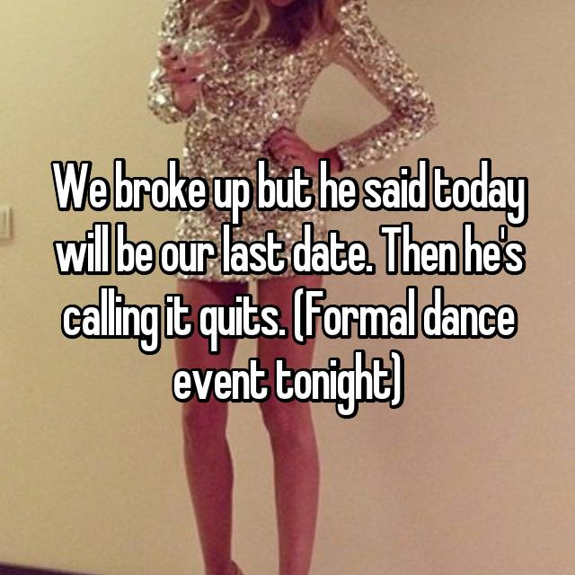 We broke up but he said today will be our last date. Then he's calling it quits. (Formal dance event tonight)