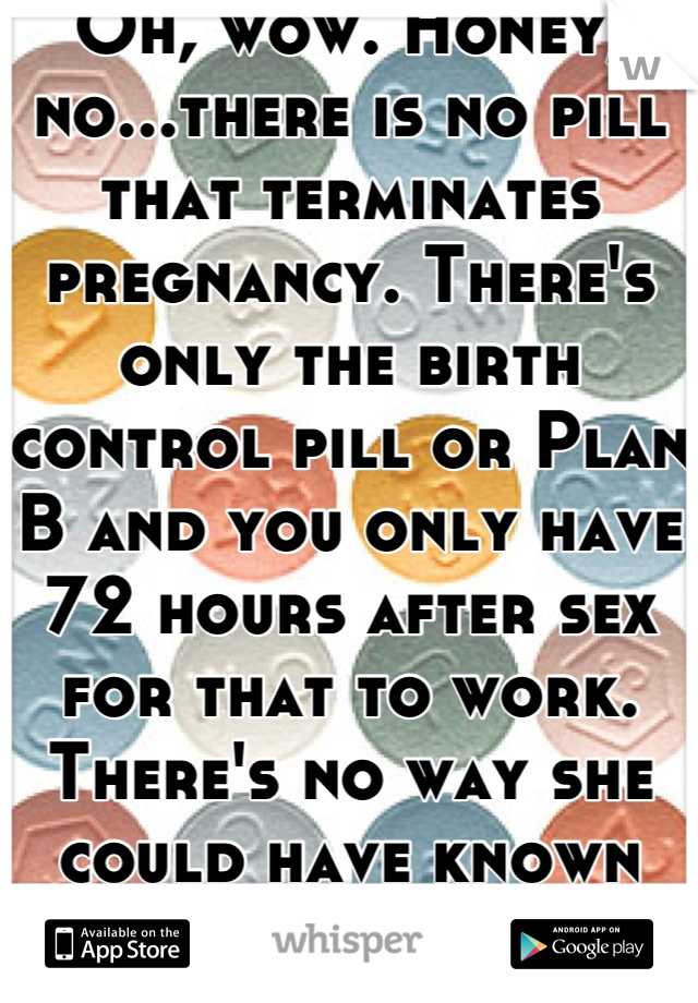 Oh Wow Honey No There Is No Pill That Terminates Pregnancy