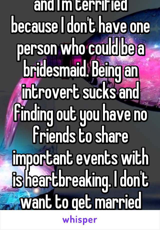 So I think my boyfriend is going to propose soon and I'm terrified because I don't have one person who could be a bridesmaid. Being an introvert sucks and finding out you have no friends to share important events with is heartbreaking. I don't want to get married for the sole reason that I have no one to be in my bridal party.