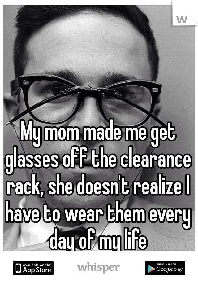 My mom made me get glasses off the clearance rack, she doesn't realize I have to wear them every day of my life