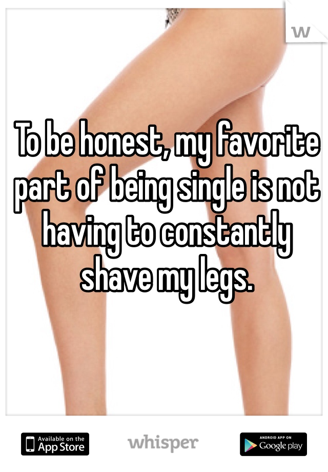 To be honest, my favorite part of being single is not having to constantly shave my legs.