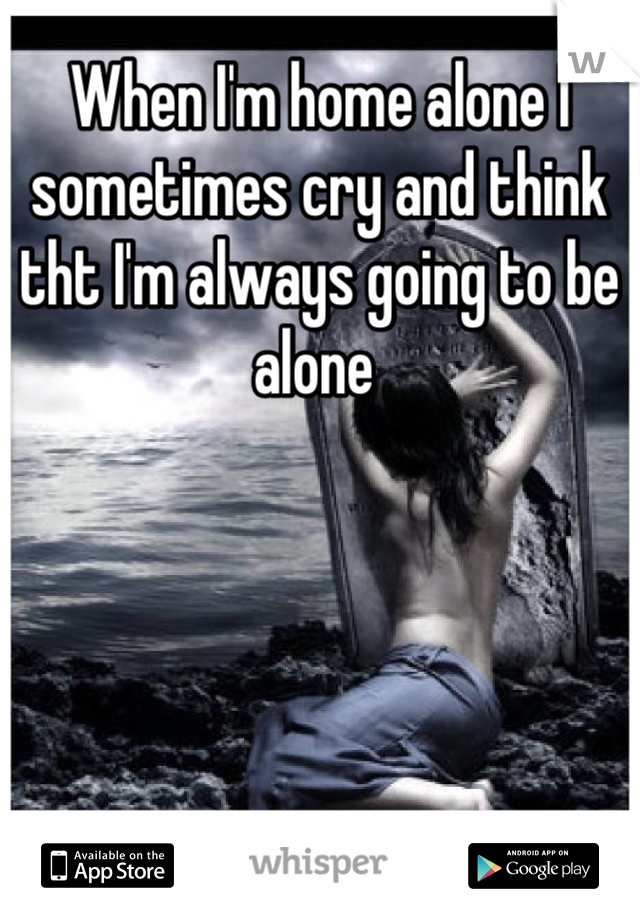 When I'm home alone I sometimes cry and think tht I'm always going to be alone