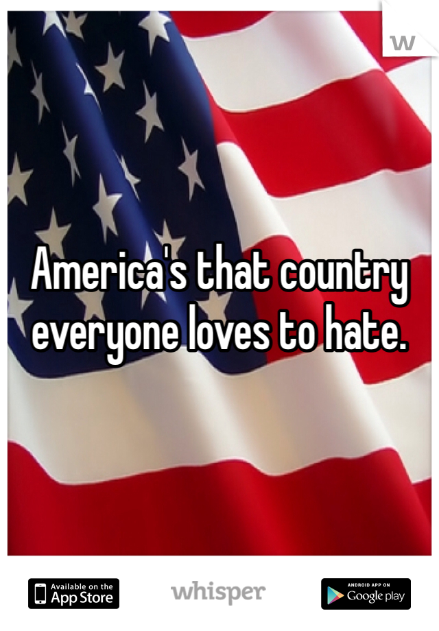 America's that country everyone loves to hate.