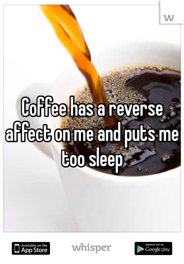 Coffee has a reverse affect on me and puts me too sleep