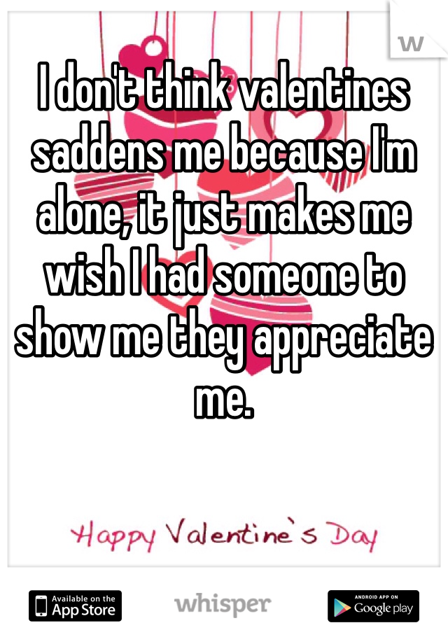 I don't think valentines saddens me because I'm alone, it just makes me wish I had someone to show me they appreciate me.