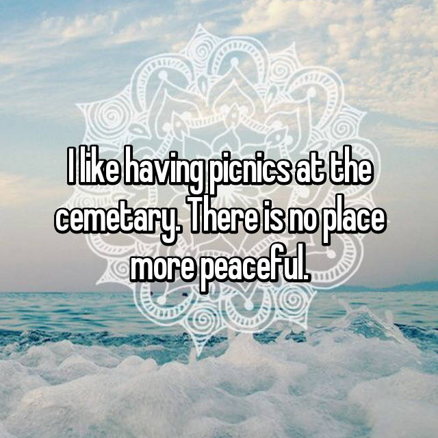 I like having picnics at the cemetary. There is no place more peaceful.