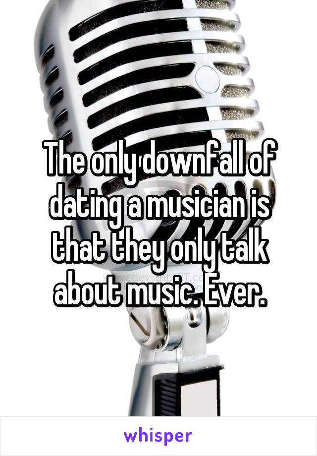 The only downfall of dating a musician is that they only talk about music. Ever.