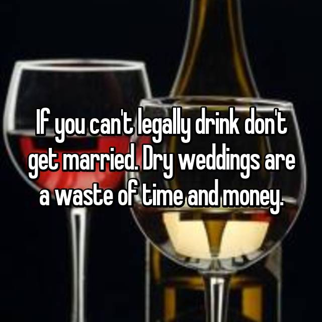If you can't legally drink don't get married. Dry weddings are a waste of time and money.