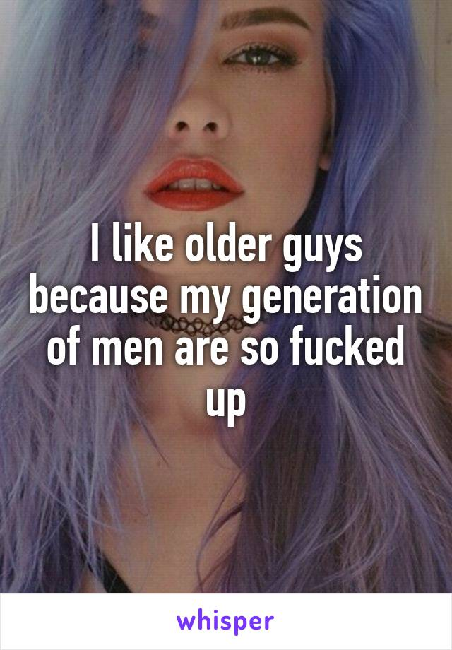 I like older guys because my generation of men are so fucked up