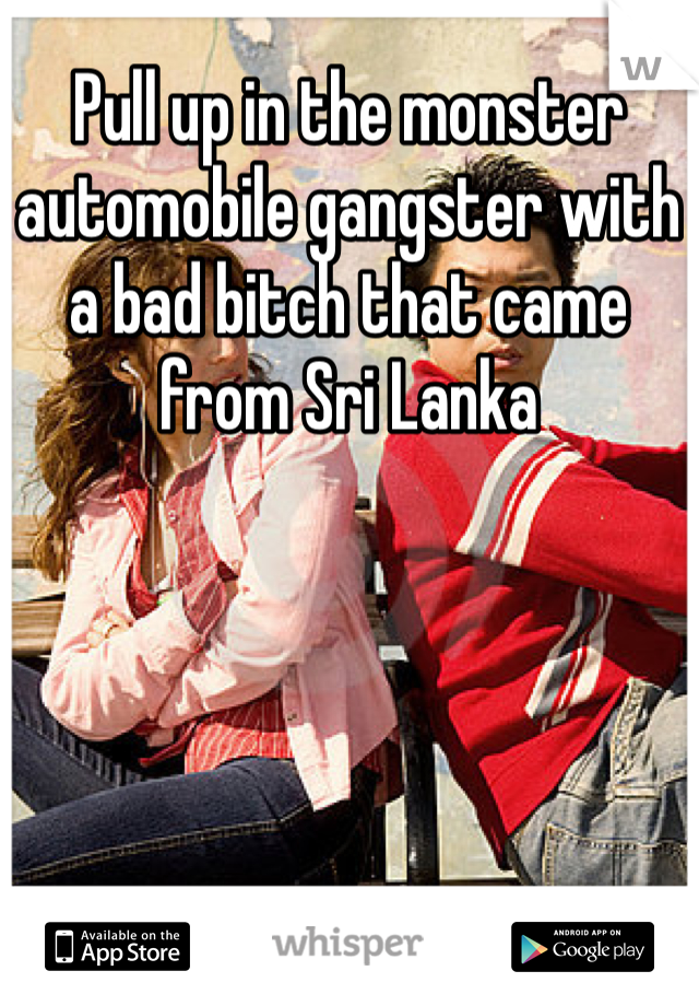 Pull Up In The Monster Automobile Gangster With A Bad Bitch That Came From Sri Lanka
