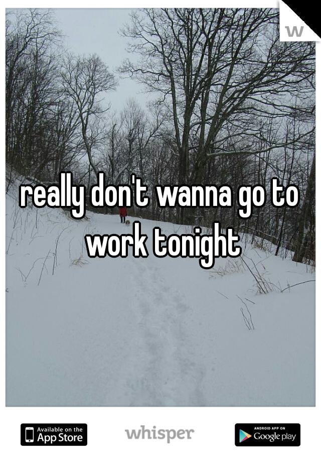 really don't wanna go to work tonight