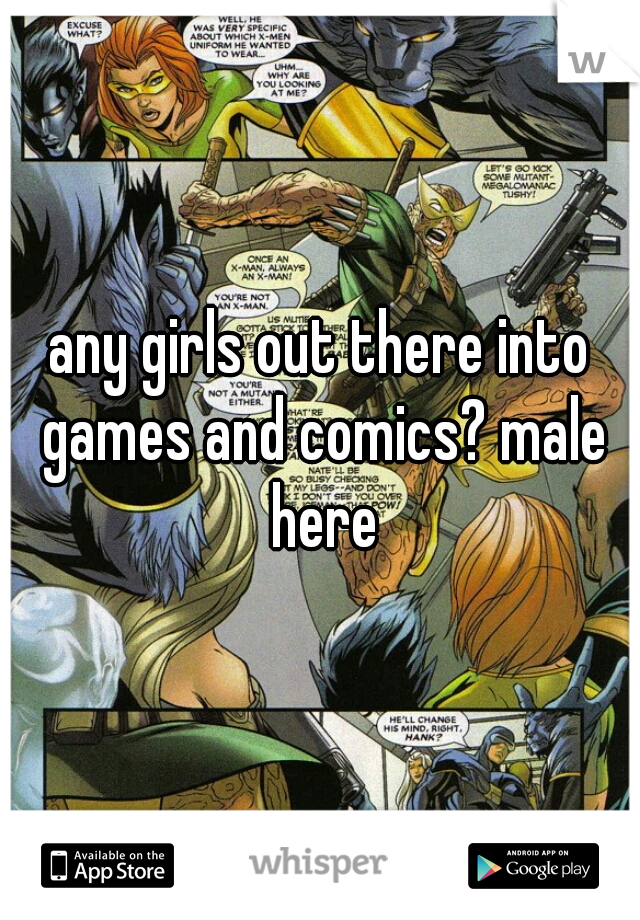 any girls out there into games and comics? male here