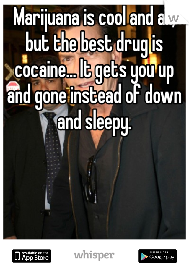Marijuana is cool and all, but the best drug is cocaine... It gets you up and gone instead of down and sleepy.