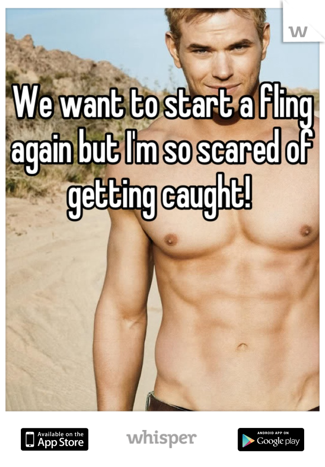 We want to start a fling again but I'm so scared of getting caught!