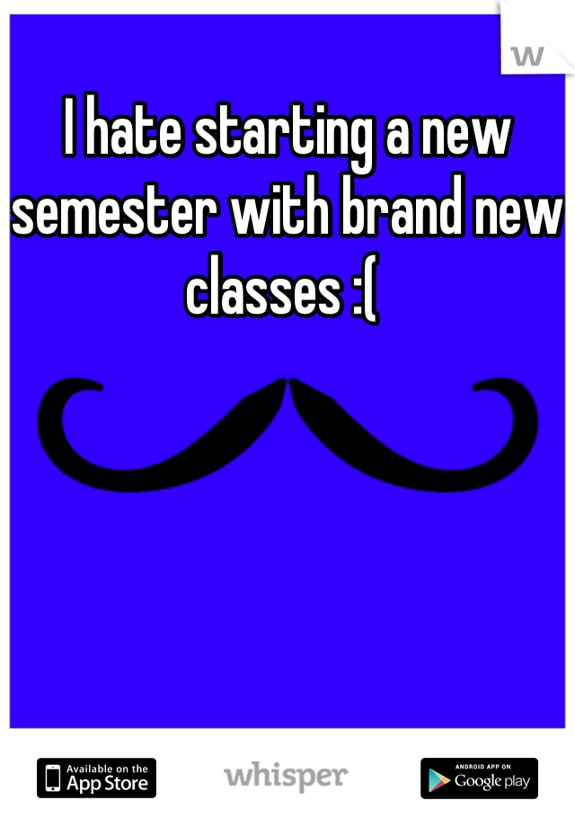 I hate starting a new semester with brand new classes :(