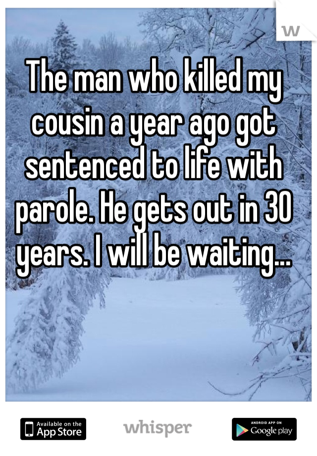 The man who killed my cousin a year ago got sentenced to life with parole. He gets out in 30 years. I will be waiting...