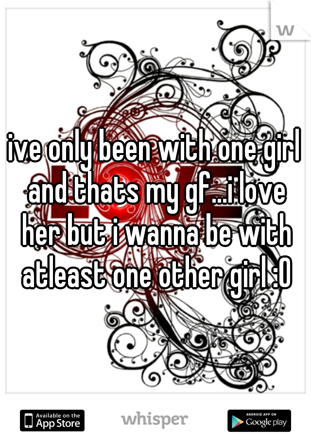 ive only been with one girl and thats my gf...i love her but i wanna be with atleast one other girl :O