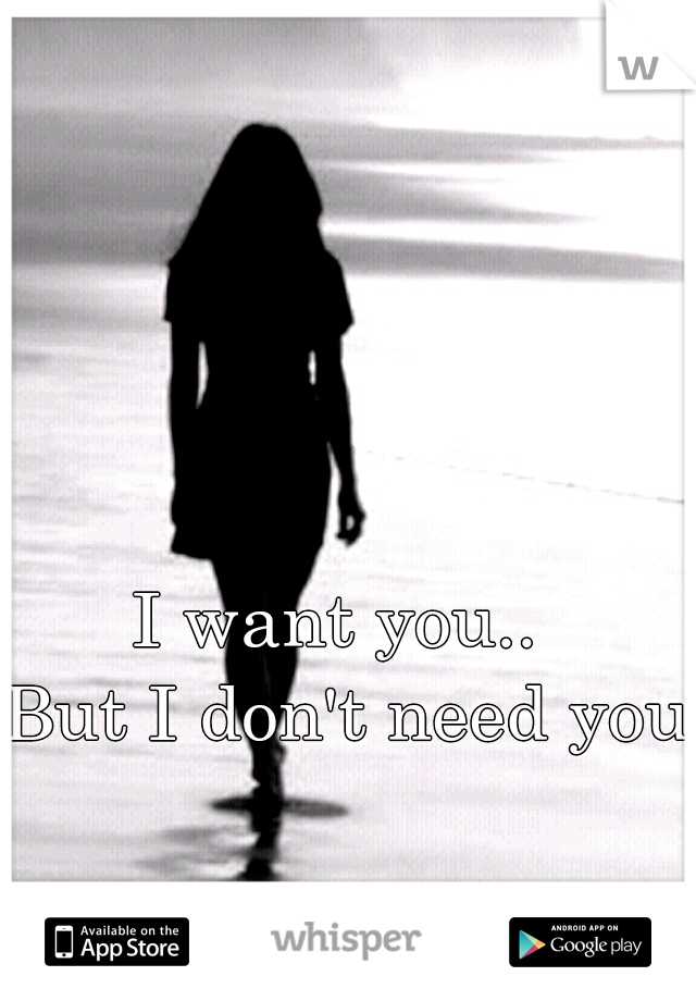 I want you..  But I don't need you.