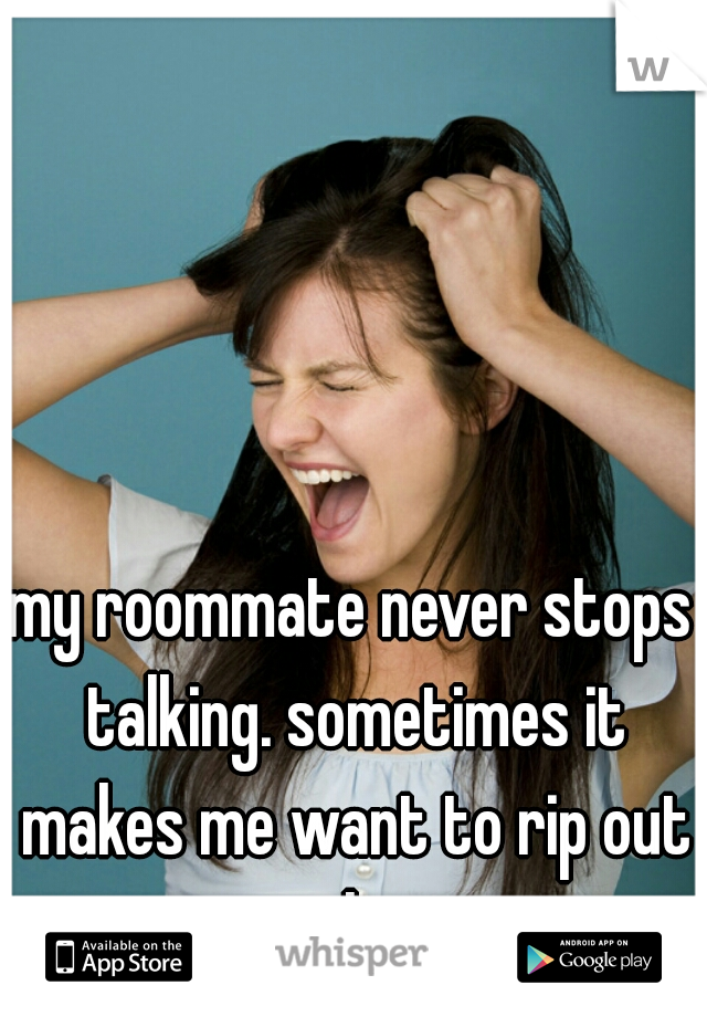 my roommate never stops talking. sometimes it makes me want to rip out my hair