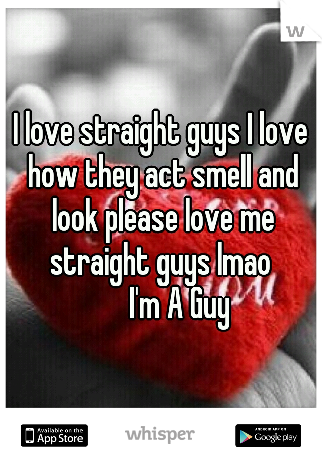 I love straight guys I love how they act smell and look please love me straight guys lmao        I'm A Guy