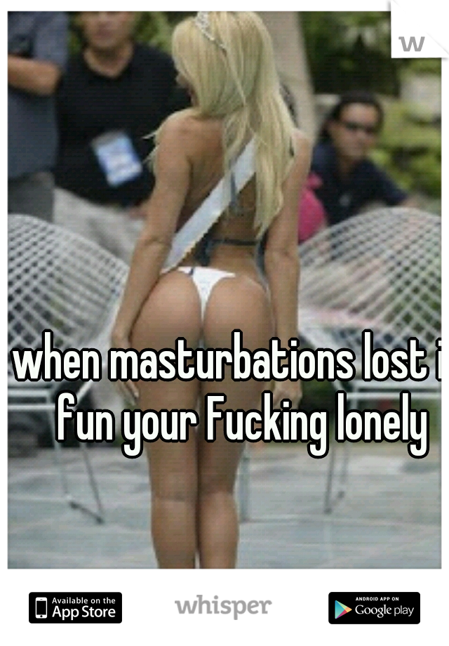 when masturbations lost it fun your Fucking lonely