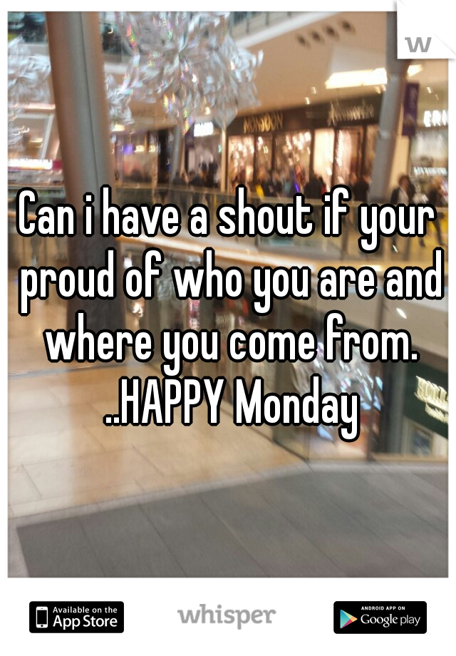 Can i have a shout if your proud of who you are and where you come from. ..HAPPY Monday