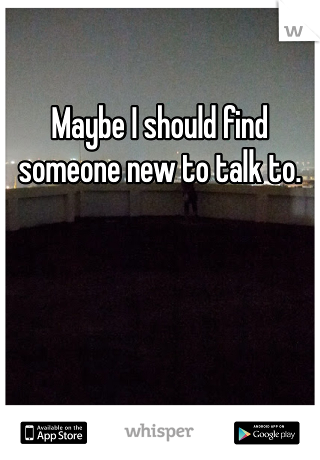 Maybe I should find someone new to talk to.