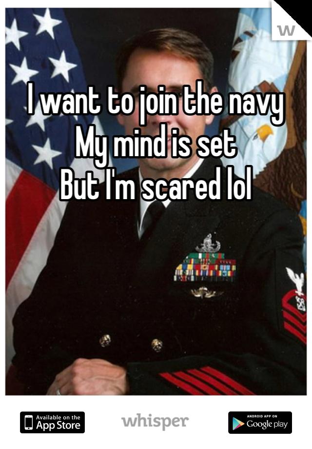 I want to join the navy  My mind is set But I'm scared lol