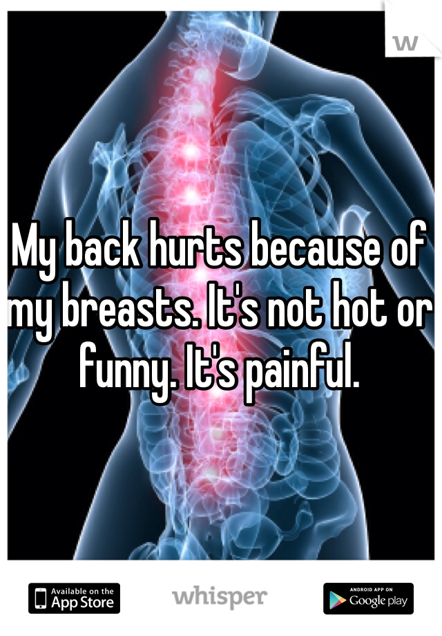 My back hurts because of my breasts. It's not hot or funny. It's painful.
