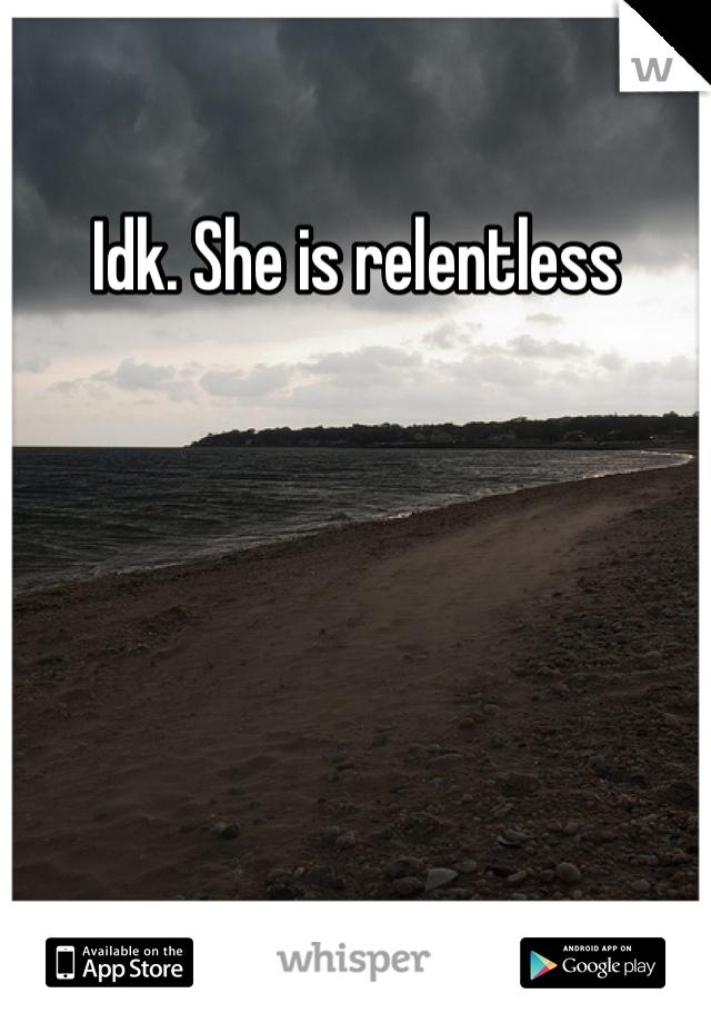 Idk. She is relentless