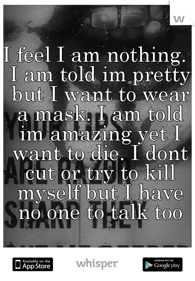 I feel I am nothing.  I am told im pretty but I want to wear a mask. I am told im amazing yet I want to die. I dont cut or try to kill myself but I have no one to talk too