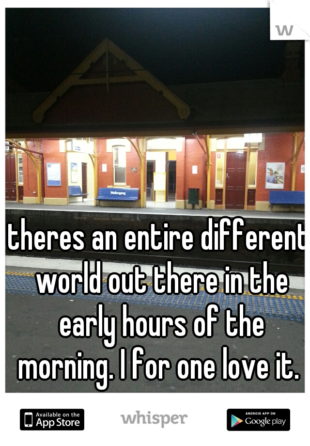 theres an entire different world out there in the early hours of the morning. I for one love it.
