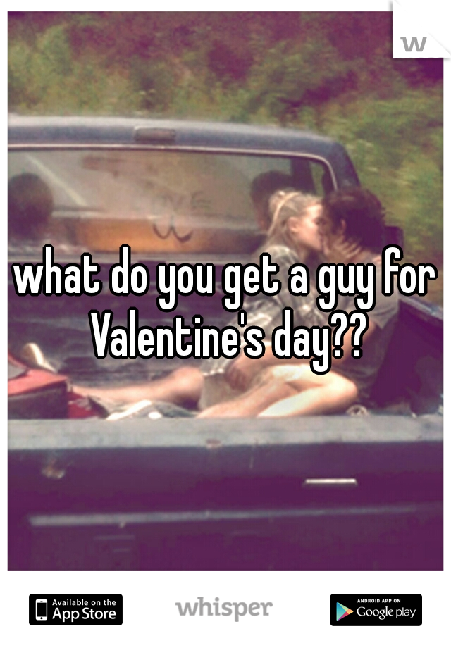 what do you get a guy for Valentine's day??