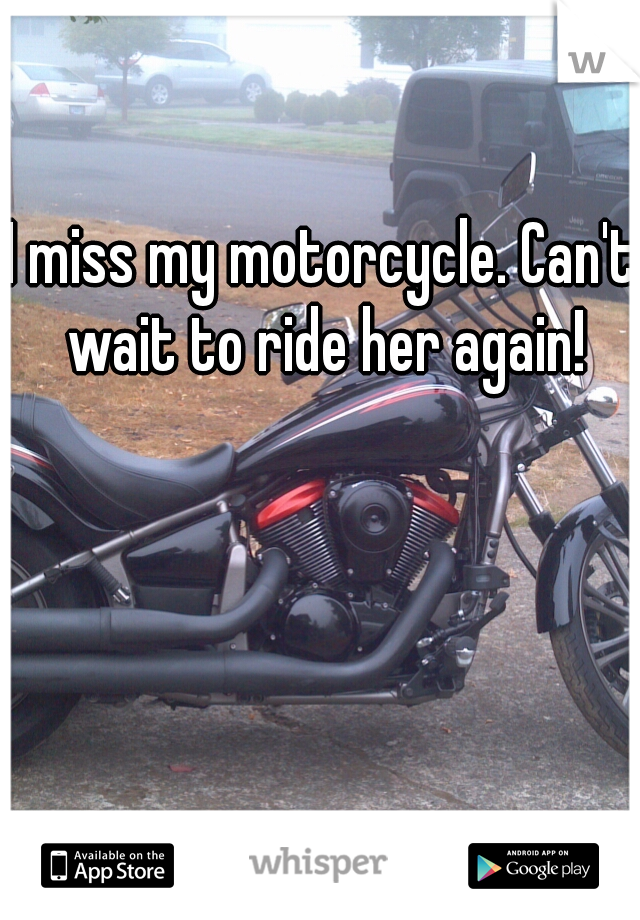 I miss my motorcycle. Can't wait to ride her again!