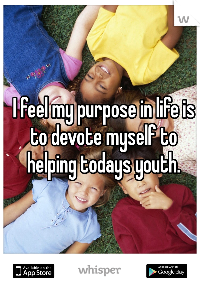 I feel my purpose in life is to devote myself to helping todays youth.