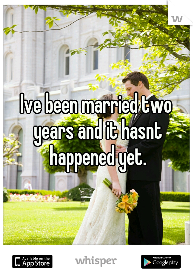 Ive been married two years and it hasnt happened yet.