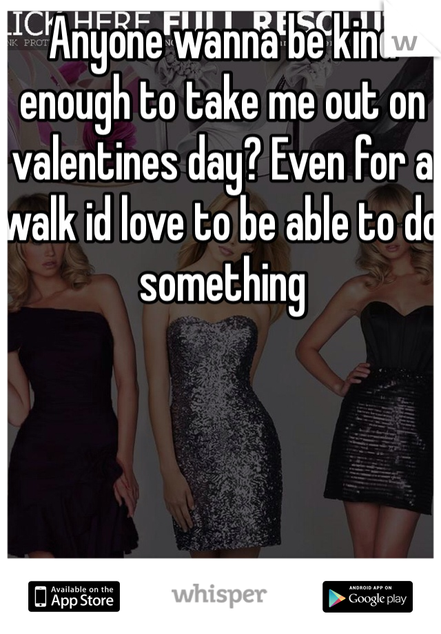 Anyone wanna be kind enough to take me out on valentines day? Even for a walk id love to be able to do something